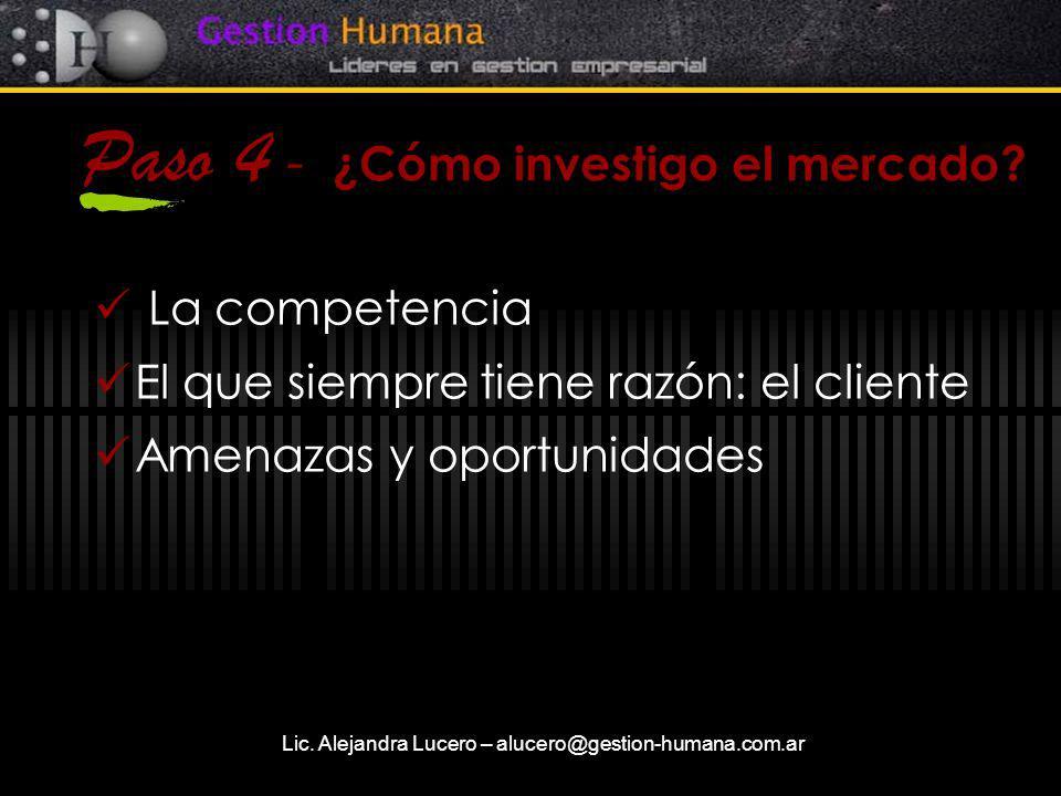 Lic. Alejandra Lucero – alucero@gestion-humana.com.ar Paso 4 - ¿Cómo investigo el mercado? La competencia El que siempre tiene razón: el cliente Amena