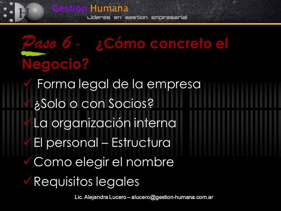 Lic. Alejandra Lucero – alucero@gestion-humana.com.ar Paso 6 - ¿Cómo concreto el Negocio? Forma legal de la empresa ¿Solo o con Socios? La organizació