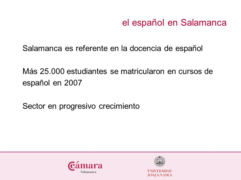 el español en Salamanca Salamanca es referente en la docencia de español Más 25.000 estudiantes se matricularon en cursos de español en 2007 Sector en
