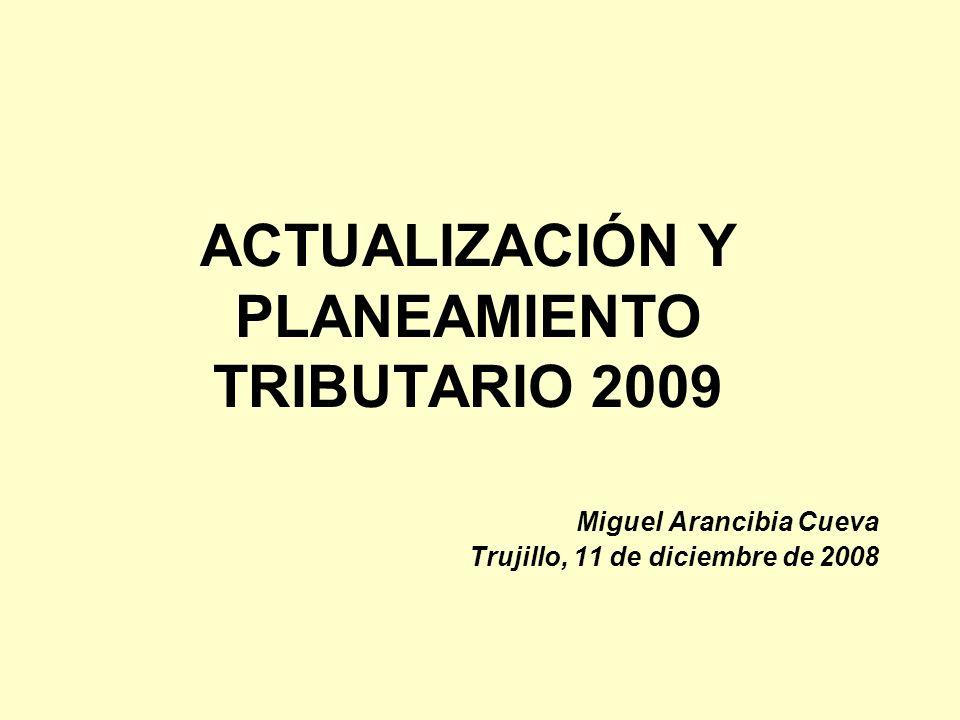 ACTUALIZACIÓN Y PLANEAMIENTO TRIBUTARIO 2009 Miguel Arancibia Cueva Trujillo, 11 de diciembre de 2008