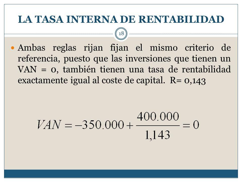 LA TASA INTERNA DE RENTABILIDAD 18 Ambas reglas rijan fijan el mismo criterio de referencia, puesto que las inversiones que tienen un VAN = 0, también