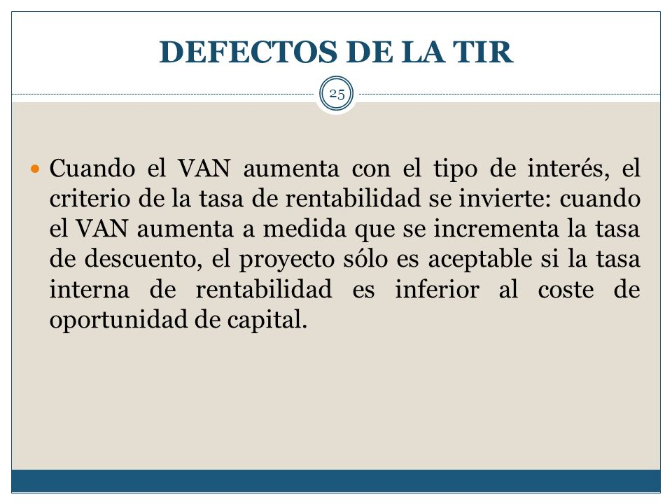 DEFECTOS DE LA TIR 25 Cuando el VAN aumenta con el tipo de interés, el criterio de la tasa de rentabilidad se invierte: cuando el VAN aumenta a medida