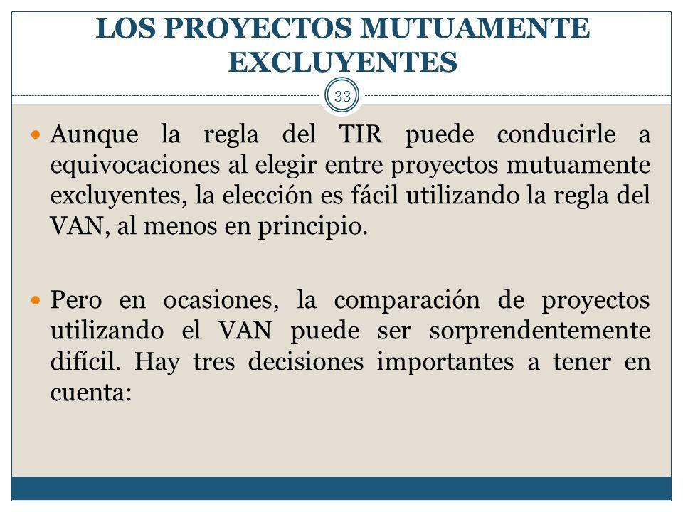 LOS PROYECTOS MUTUAMENTE EXCLUYENTES 33 Aunque la regla del TIR puede conducirle a equivocaciones al elegir entre proyectos mutuamente excluyentes, la
