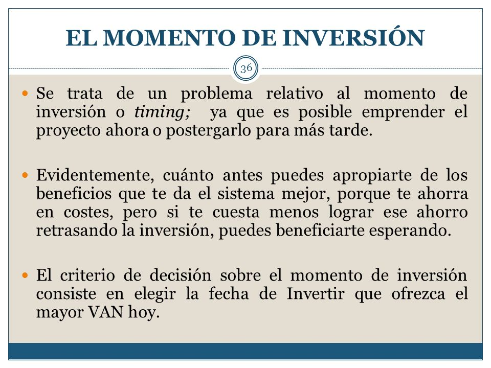 EL MOMENTO DE INVERSIÓN 36 Se trata de un problema relativo al momento de inversión o timing; ya que es posible emprender el proyecto ahora o posterga