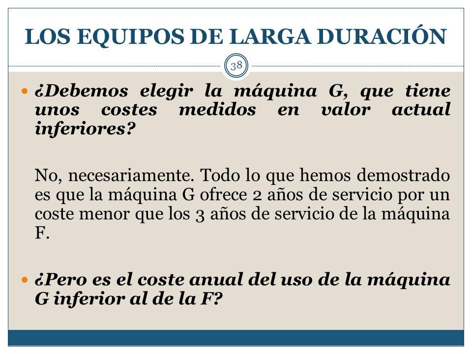 LOS EQUIPOS DE LARGA DURACIÓN 38 ¿Debemos elegir la máquina G, que tiene unos costes medidos en valor actual inferiores? No, necesariamente. Todo lo q