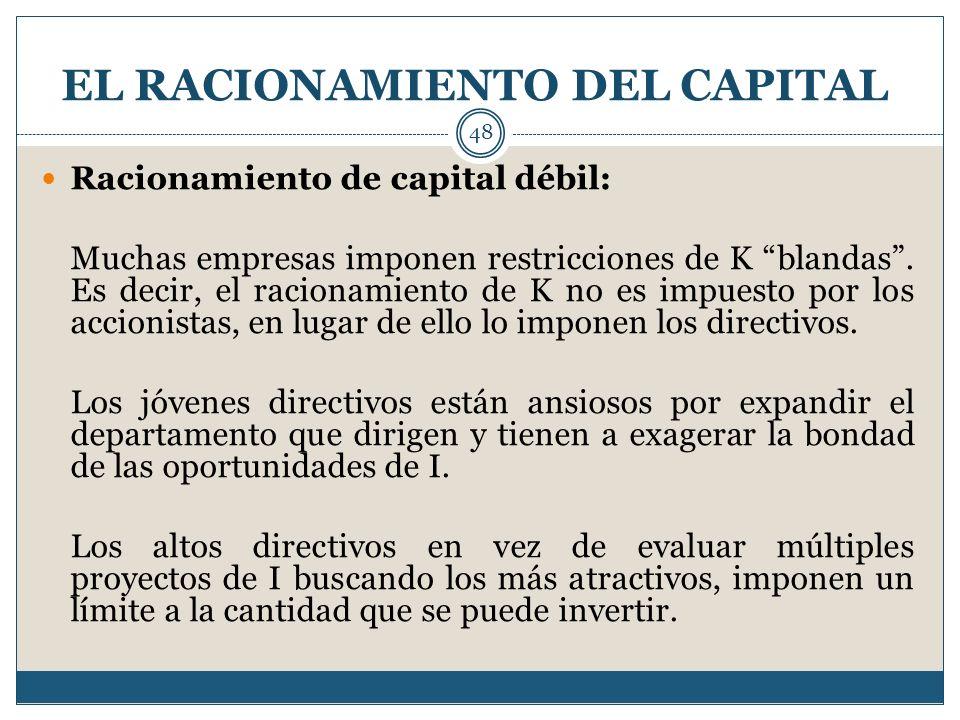 EL RACIONAMIENTO DEL CAPITAL 48 Racionamiento de capital débil: Muchas empresas imponen restricciones de K blandas. Es decir, el racionamiento de K no
