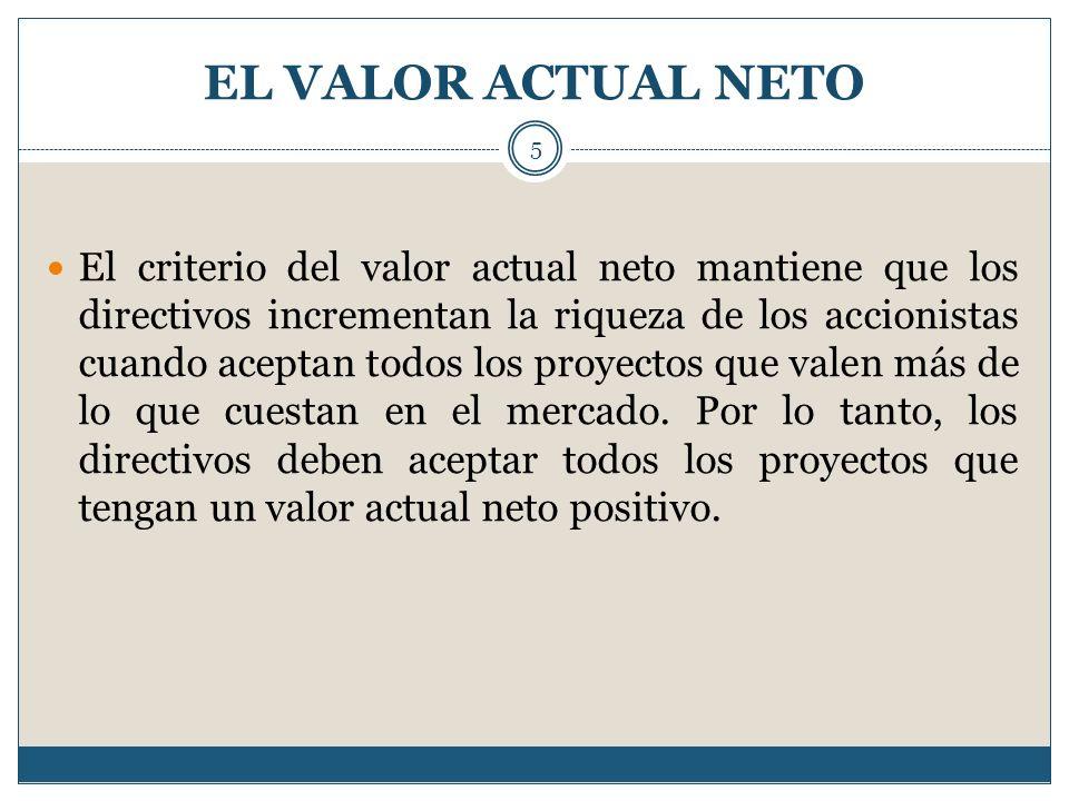 EL VALOR ACTUAL NETO 5 El criterio del valor actual neto mantiene que los directivos incrementan la riqueza de los accionistas cuando aceptan todos lo