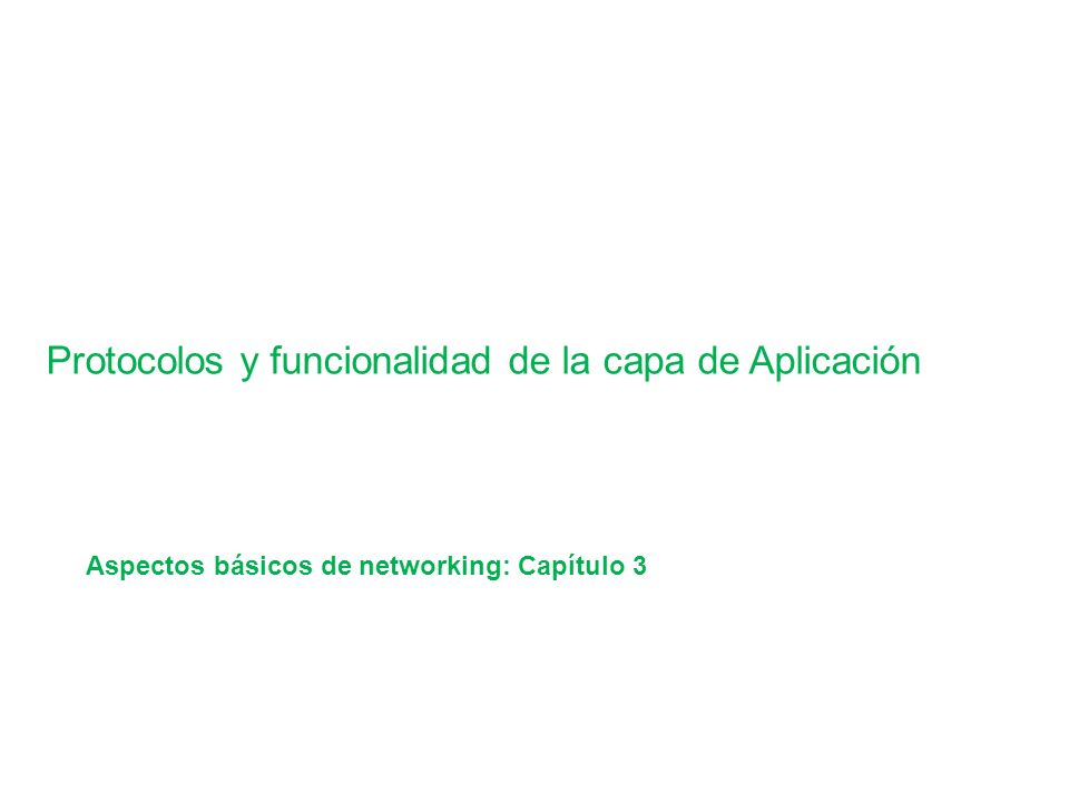 Application Layer Functionality and Protocols Protocolos y funcionalidad de la capa de Aplicación Aspectos básicos de networking: Capítulo 3