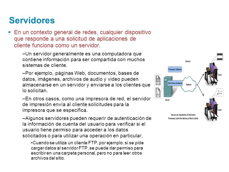 Servidores En un contexto general de redes, cualquier dispositivo que responde a una solicitud de aplicaciones de cliente funciona como un servidor. –