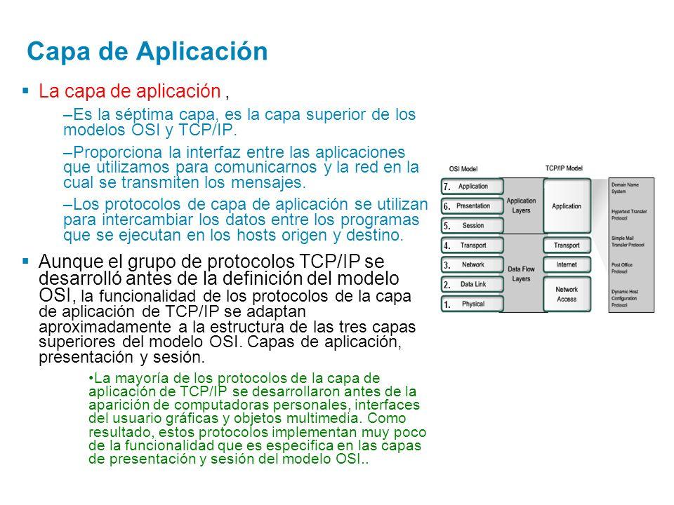Capa de Aplicación La capa de aplicación, –Es la séptima capa, es la capa superior de los modelos OSI y TCP/IP. –Proporciona la interfaz entre las apl