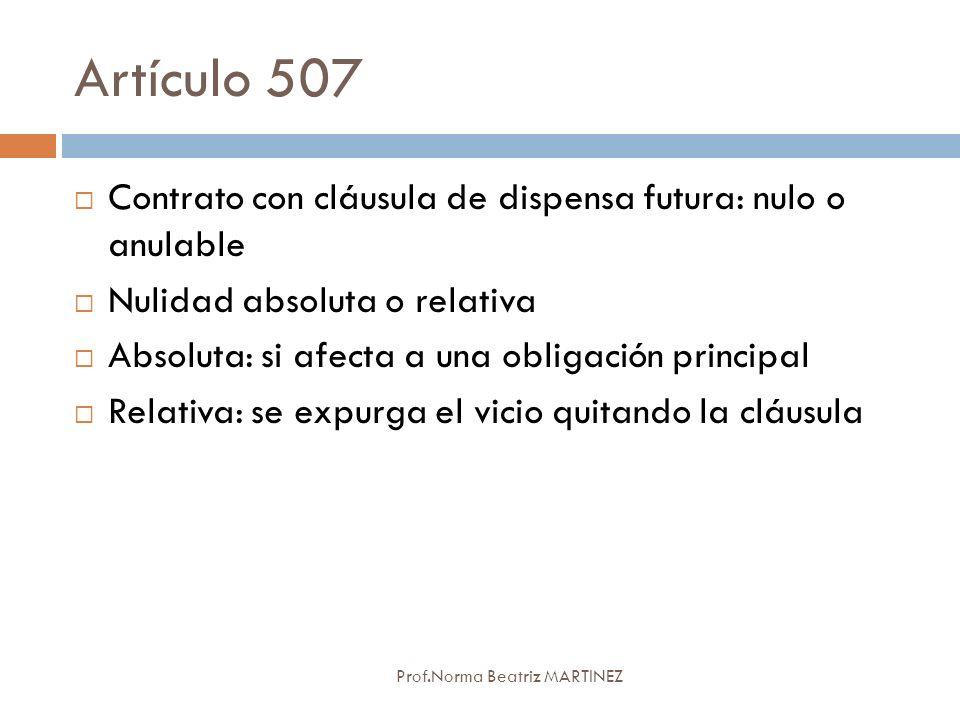 Artículo 507 Prof.Norma Beatriz MARTINEZ Contrato con cláusula de dispensa futura: nulo o anulable Nulidad absoluta o relativa Absoluta: si afecta a u
