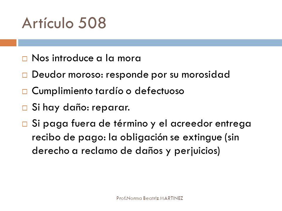 Artículo 508 Prof.Norma Beatriz MARTINEZ Nos introduce a la mora Deudor moroso: responde por su morosidad Cumplimiento tardío o defectuoso Si hay daño