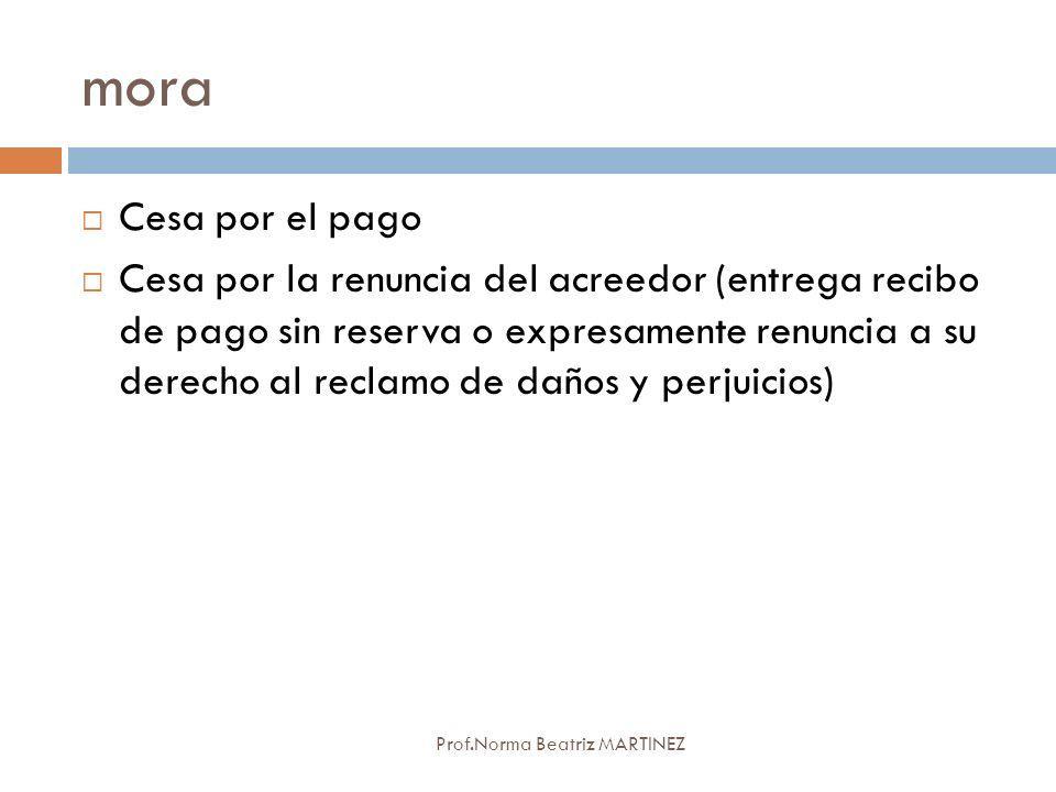 mora Prof.Norma Beatriz MARTINEZ Cesa por el pago Cesa por la renuncia del acreedor (entrega recibo de pago sin reserva o expresamente renuncia a su d