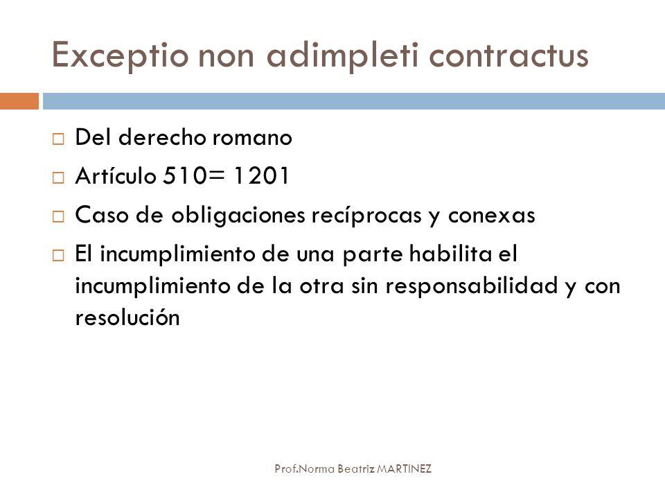 Exceptio non adimpleti contractus Prof.Norma Beatriz MARTINEZ Del derecho romano Artículo 510= 1201 Caso de obligaciones recíprocas y conexas El incum