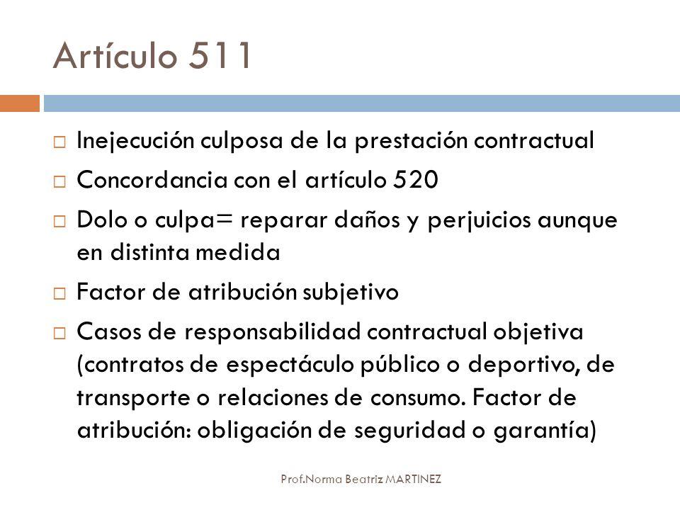 Artículo 511 Prof.Norma Beatriz MARTINEZ Inejecución culposa de la prestación contractual Concordancia con el artículo 520 Dolo o culpa= reparar daños