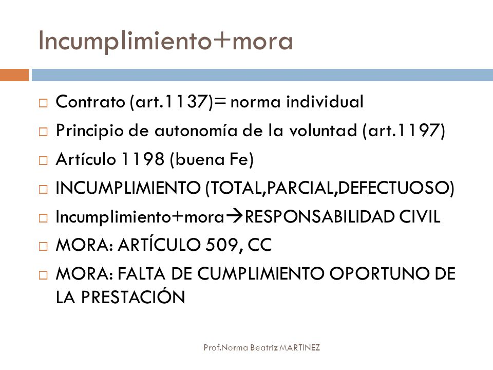 Incumplimiento+mora Prof.Norma Beatriz MARTINEZ Contrato (art.1137)= norma individual Principio de autonomía de la voluntad (art.1197) Artículo 1198 (