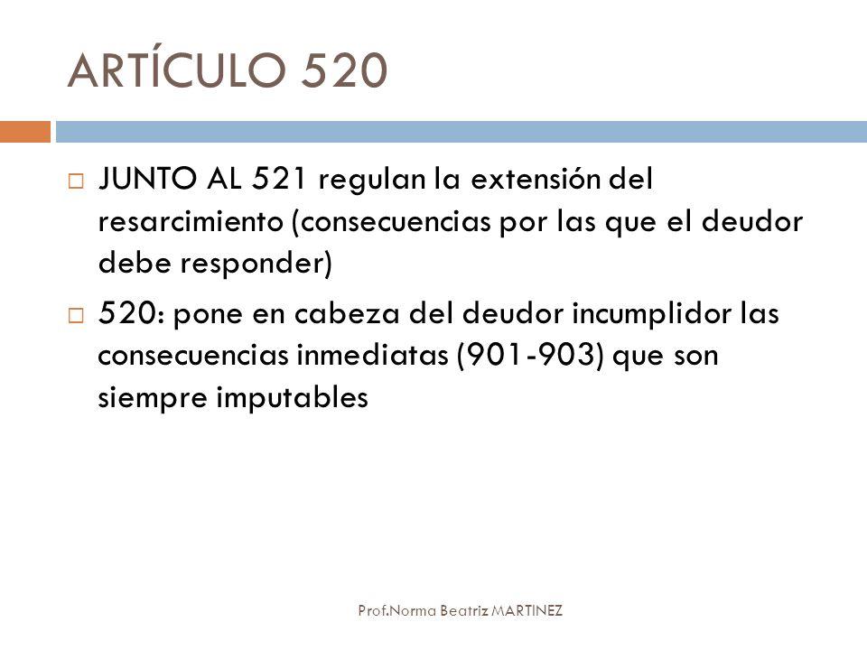 ARTÍCULO 520 Prof.Norma Beatriz MARTINEZ JUNTO AL 521 regulan la extensión del resarcimiento (consecuencias por las que el deudor debe responder) 520:
