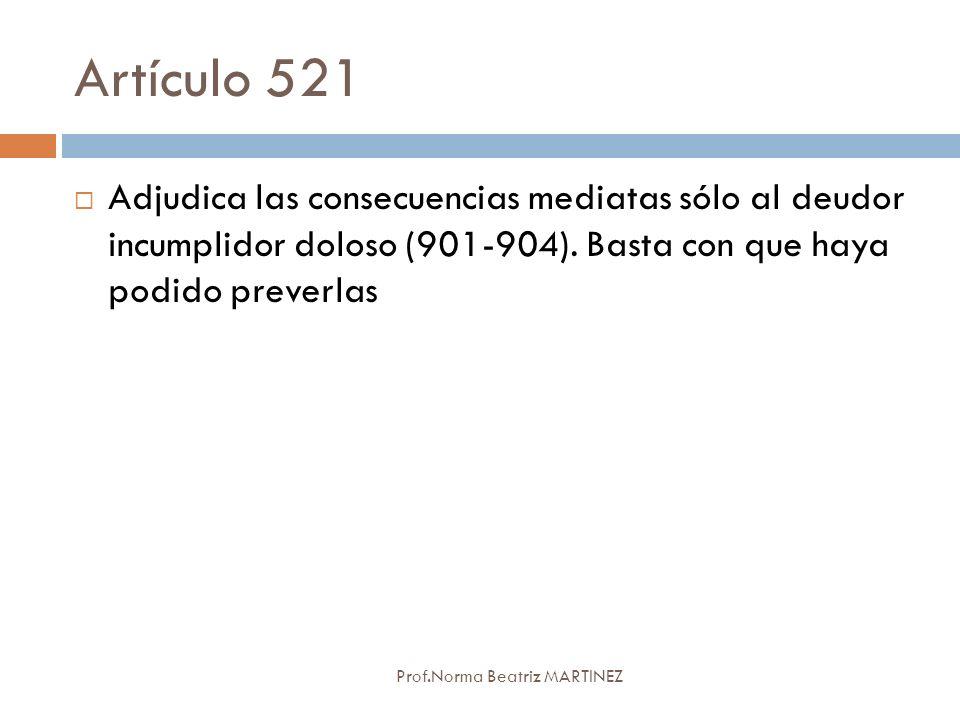 Artículo 521 Prof.Norma Beatriz MARTINEZ Adjudica las consecuencias mediatas sólo al deudor incumplidor doloso (901-904). Basta con que haya podido pr
