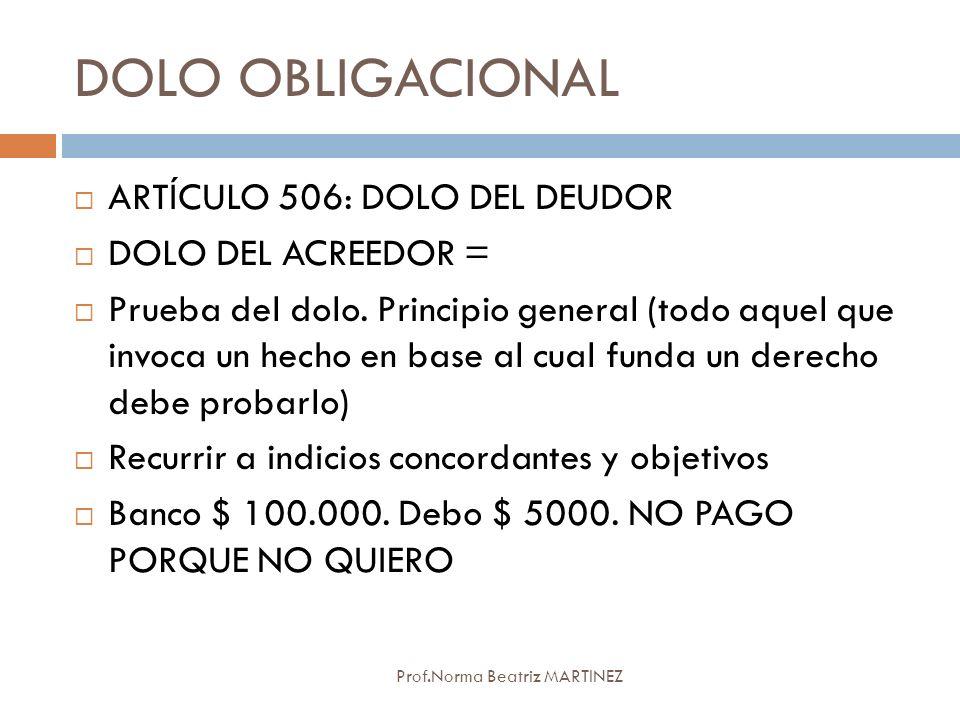 DOLO OBLIGACIONAL Prof.Norma Beatriz MARTINEZ ARTÍCULO 506: DOLO DEL DEUDOR DOLO DEL ACREEDOR = Prueba del dolo. Principio general (todo aquel que inv