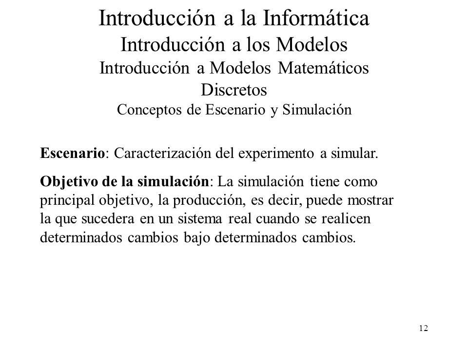 12 Introducción a la Informática Introducción a los Modelos Introducción a Modelos Matemáticos Discretos Conceptos de Escenario y Simulación Escenario: Caracterización del experimento a simular.