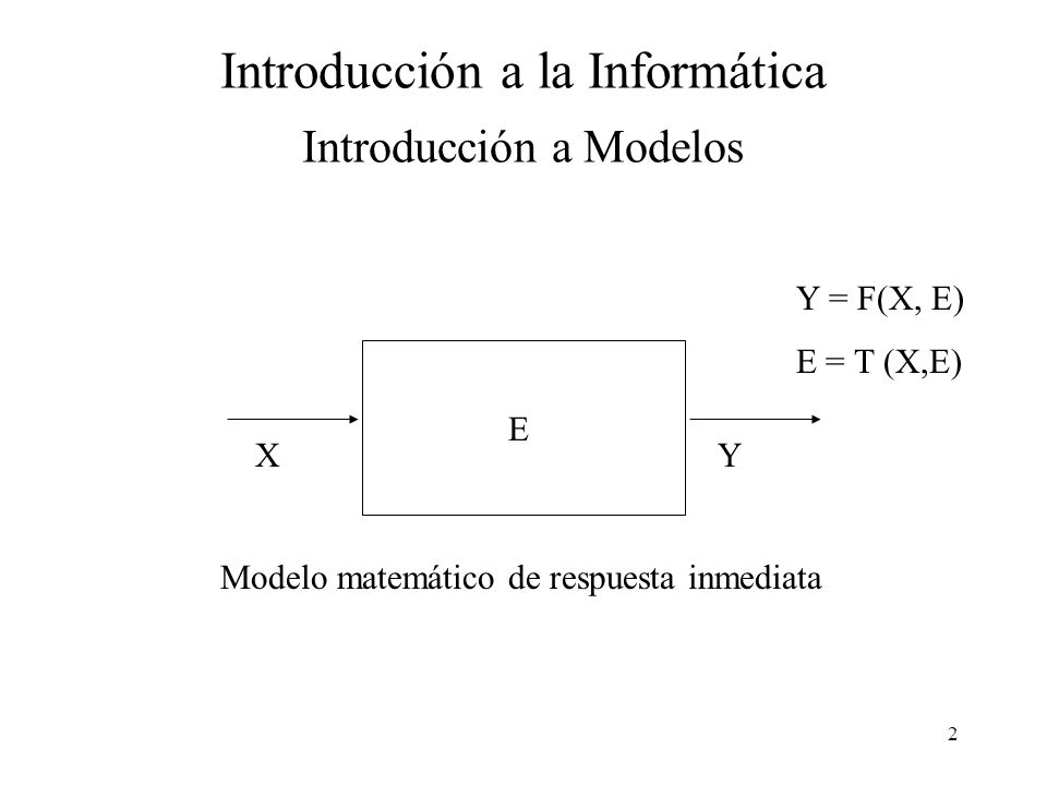 2 Introducción a la Informática Introducción a Modelos XY E Y = F(X, E) E = T (X,E) Modelo matemático de respuesta inmediata