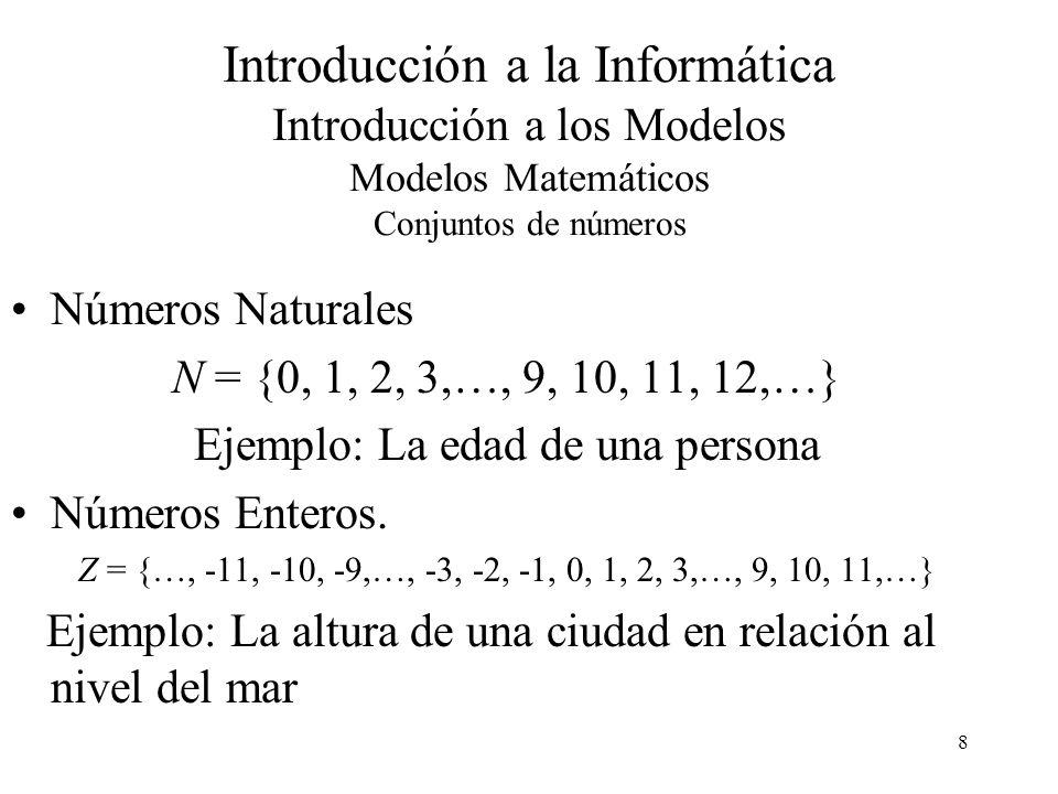 8 Introducción a la Informática Introducción a los Modelos Modelos Matemáticos Conjuntos de números Números Naturales N = {0, 1, 2, 3,…, 9, 10, 11, 12,…} Ejemplo: La edad de una persona Números Enteros.