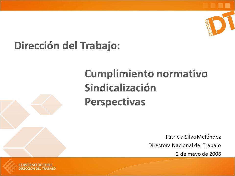 Dirección del Trabajo: Cumplimiento normativo Sindicalización Perspectivas Patricia Silva Meléndez Directora Nacional del Trabajo 2 de mayo de 2008