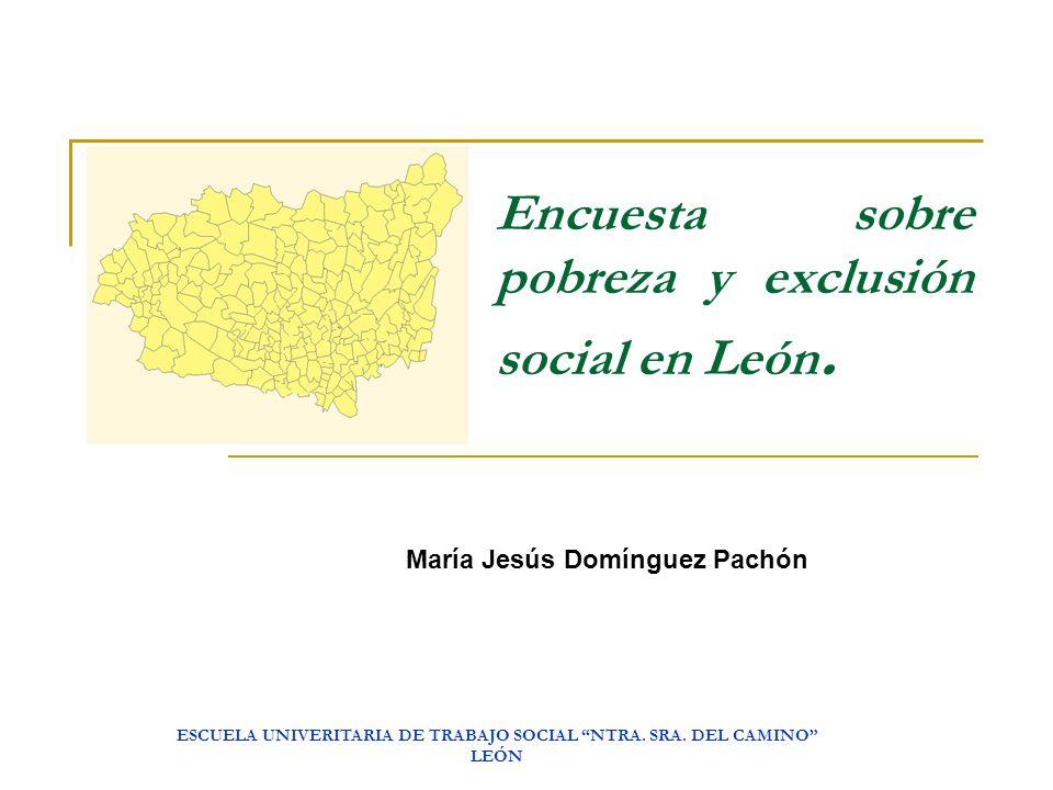 ESCUELA UNIVERITARIA DE TRABAJO SOCIAL NTRA. SRA. DEL CAMINO LEÓN Encuesta sobre pobreza y exclusión social en León. María Jesús Domínguez Pachón