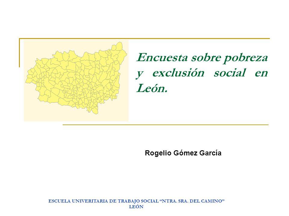 ESCUELA UNIVERITARIA DE TRABAJO SOCIAL NTRA. SRA. DEL CAMINO LEÓN Encuesta sobre pobreza y exclusión social en León. Rogelio Gómez García