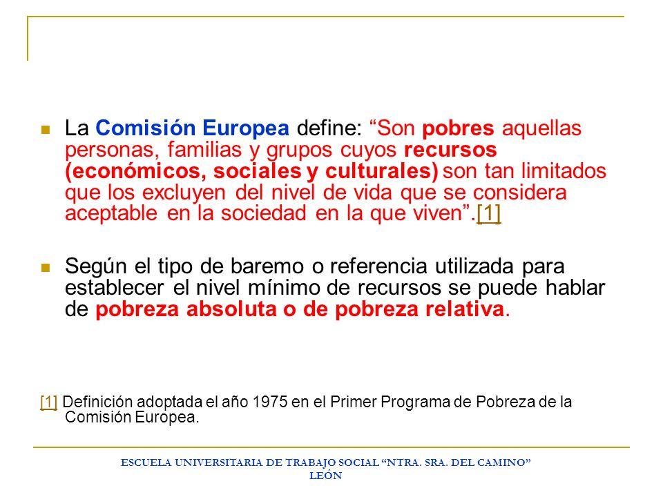 ESCUELA UNIVERSITARIA DE TRABAJO SOCIAL NTRA. SRA. DEL CAMINO LEÓN La Comisión Europea define: Son pobres aquellas personas, familias y grupos cuyos r