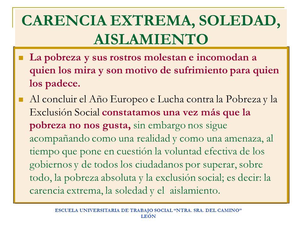 ESCUELA UNIVERSITARIA DE TRABAJO SOCIAL NTRA. SRA. DEL CAMINO LEÓN CARENCIA EXTREMA, SOLEDAD, AISLAMIENTO La pobreza y sus rostros molestan e incomoda