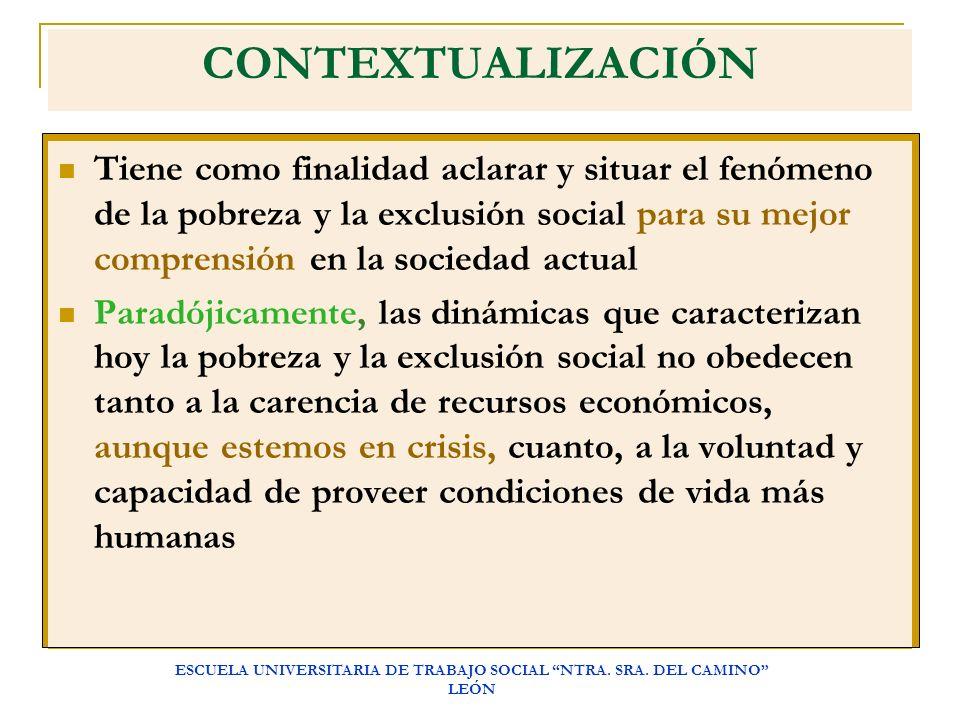 ESCUELA UNIVERSITARIA DE TRABAJO SOCIAL NTRA. SRA. DEL CAMINO LEÓN CONTEXTUALIZACIÓN Tiene como finalidad aclarar y situar el fenómeno de la pobreza y