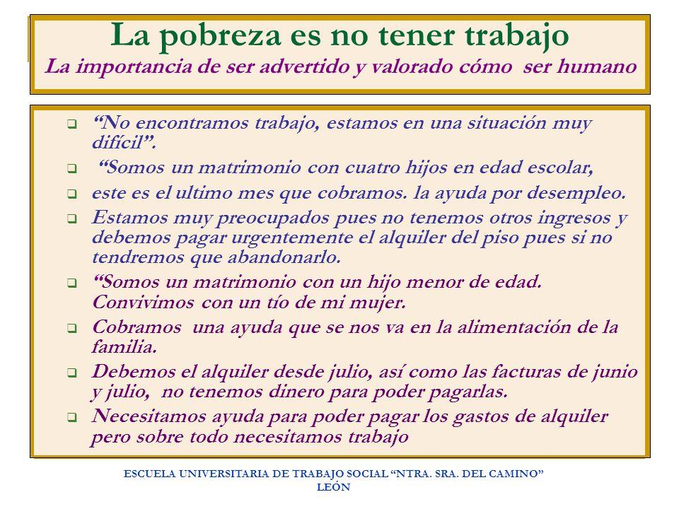 ESCUELA UNIVERSITARIA DE TRABAJO SOCIAL NTRA. SRA. DEL CAMINO LEÓN La pobreza es no tener trabajo La importancia de ser advertido y valorado cómo ser