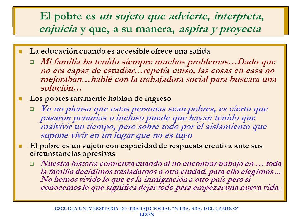 ESCUELA UNIVERSITARIA DE TRABAJO SOCIAL NTRA. SRA. DEL CAMINO LEÓN El pobre es un sujeto que advierte, interpreta, enjuicia y que, a su manera, aspira