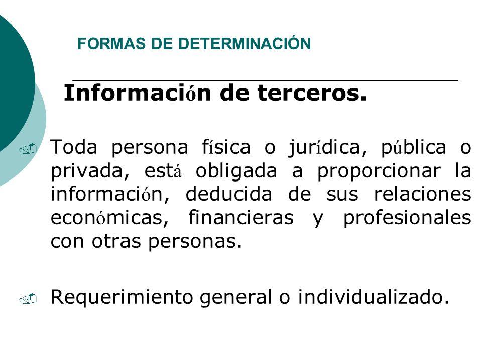 FORMAS DE DETERMINACIÓN Informaci ó n de terceros.. Toda persona f í sica o jur í dica, p ú blica o privada, est á obligada a proporcionar la informac
