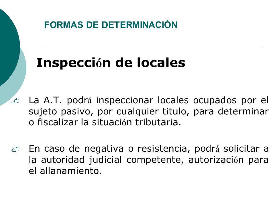 FORMAS DE DETERMINACIÓN Inspecci ó n de locales. La A.T. podr á inspeccionar locales ocupados por el sujeto pasivo, por cualquier t í tulo, para deter