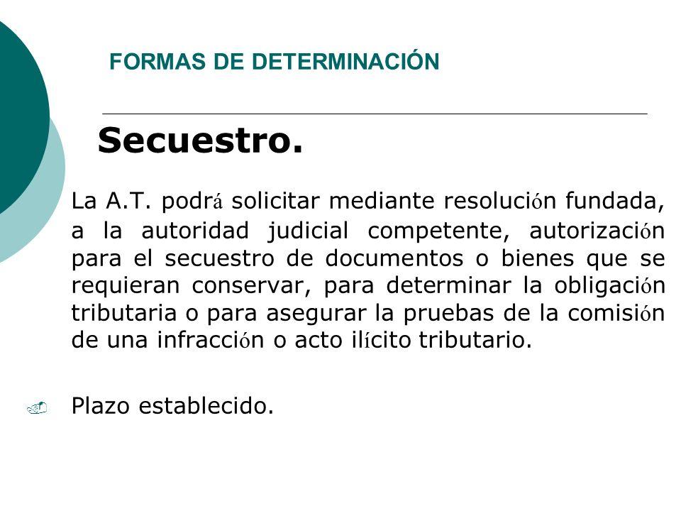 FORMAS DE DETERMINACIÓN Secuestro. La A.T. podr á solicitar mediante resoluci ó n fundada, a la autoridad judicial competente, autorizaci ó n para el