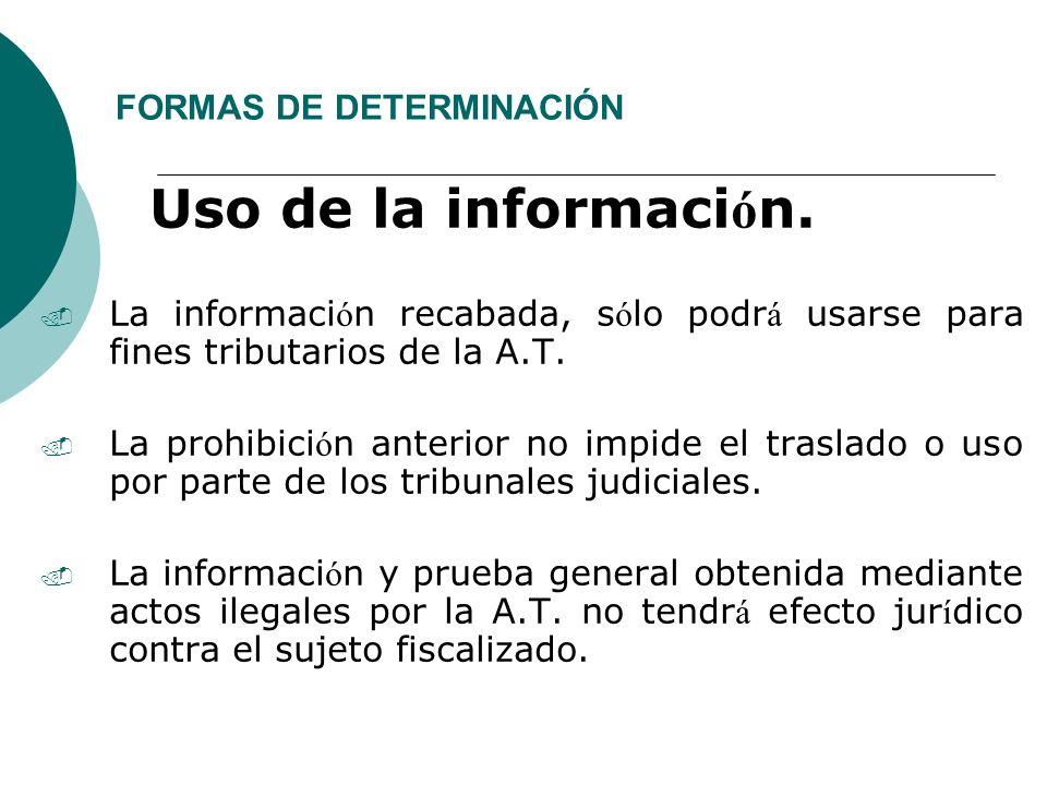 FORMAS DE DETERMINACIÓN Uso de la informaci ó n.. La informaci ó n recabada, s ó lo podr á usarse para fines tributarios de la A.T.. La prohibici ó n