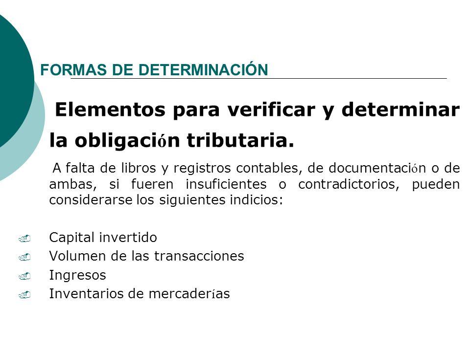 FORMAS DE DETERMINACIÓN Elementos para verificar y determinar la obligaci ó n tributaria. A falta de libros y registros contables, de documentaci ó n