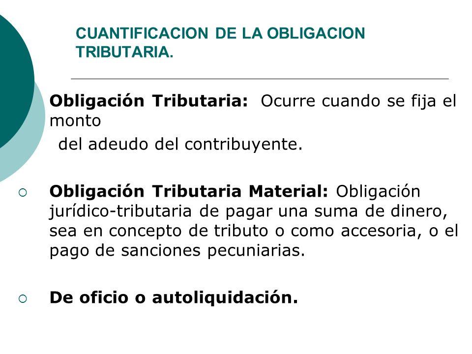 CUANTIFICACION DE LA OBLIGACION TRIBUTARIA. Obligación Tributaria: Ocurre cuando se fija el monto del adeudo del contribuyente. Obligación Tributaria