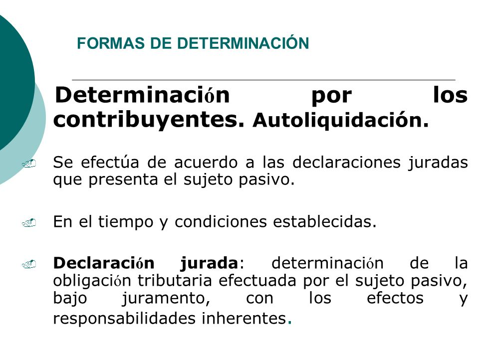 FORMAS DE DETERMINACIÓN Determinaci ó n por los contribuyentes. Autoliquidación.. Se efectúa de acuerdo a las declaraciones juradas que presenta el su