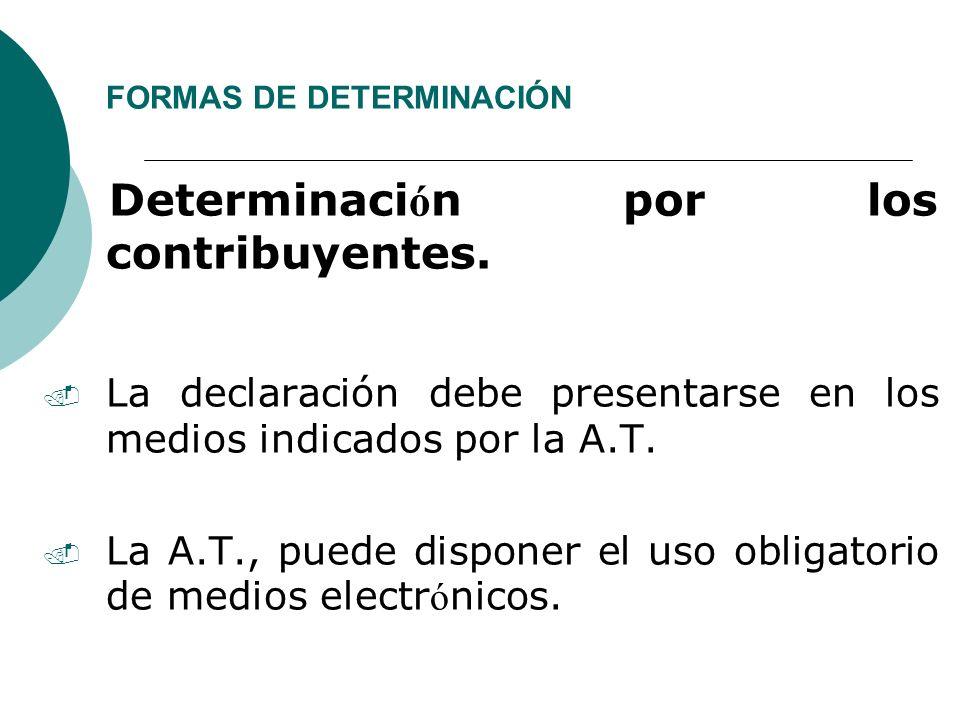 FORMAS DE DETERMINACIÓN Determinaci ó n por los contribuyentes.. La declaración debe presentarse en los medios indicados por la A.T. La A.T., puede di