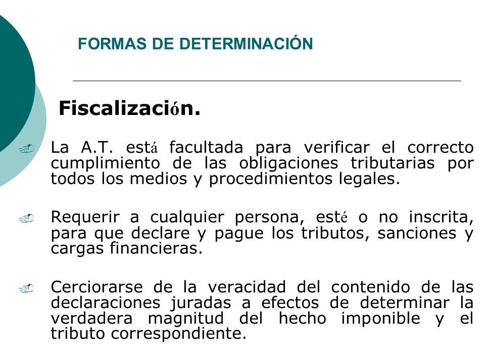 FORMAS DE DETERMINACIÓN Fiscalizaci ó n.. La A.T. est á facultada para verificar el correcto cumplimiento de las obligaciones tributarias por todos lo