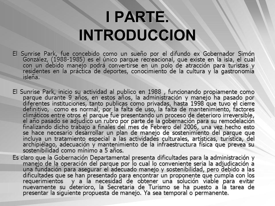 I PARTE. INTRODUCCION El Sunrise Park, fue concebido como un sueño por el difundo ex Gobernador Simón González, (1988-1985) es el único parque recreac