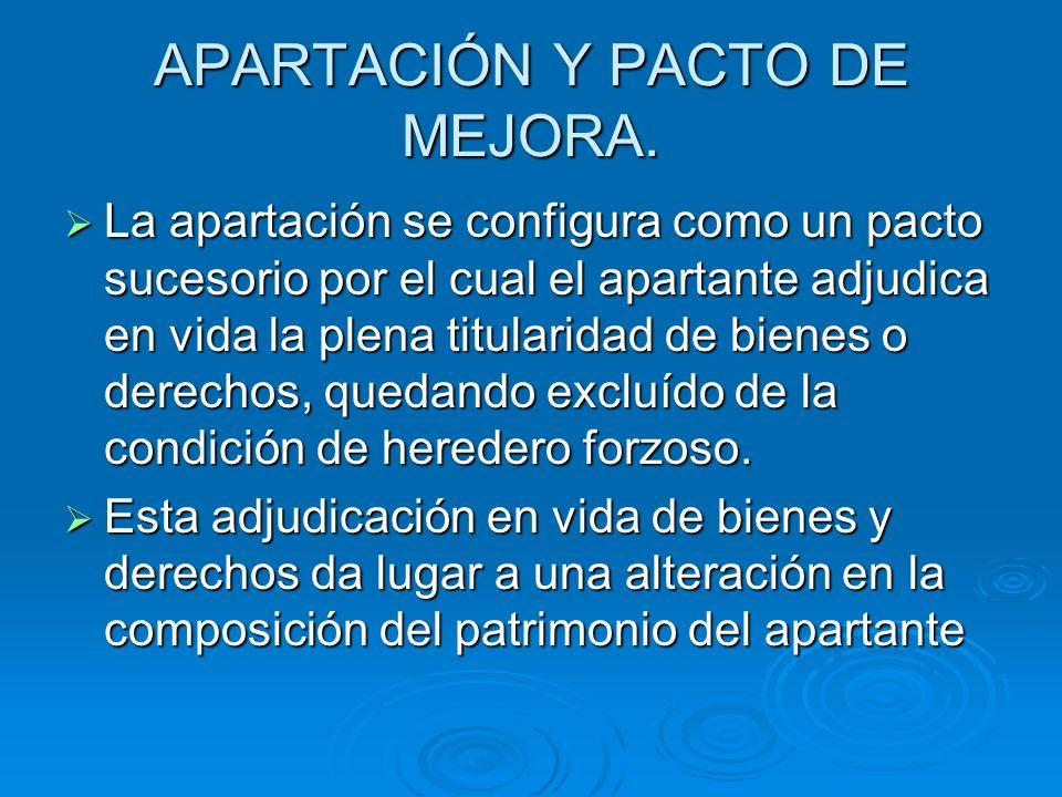 APARTACIÓN Y PACTO DE MEJORA. La apartación se configura como un pacto sucesorio por el cual el apartante adjudica en vida la plena titularidad de bie