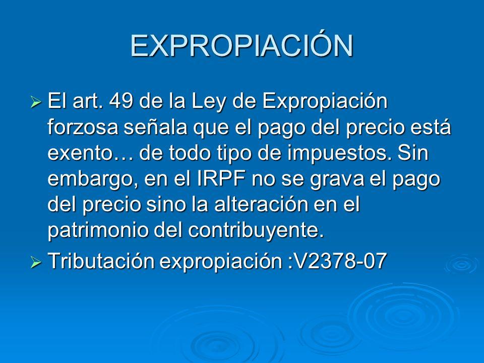 EXPROPIACIÓN El art. 49 de la Ley de Expropiación forzosa señala que el pago del precio está exento… de todo tipo de impuestos. Sin embargo, en el IRP