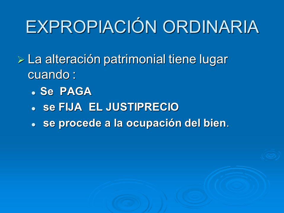 EXPROPIACIÓN ORDINARIA La alteración patrimonial tiene lugar cuando : La alteración patrimonial tiene lugar cuando : Se PAGA Se PAGA se FIJA EL JUSTIP