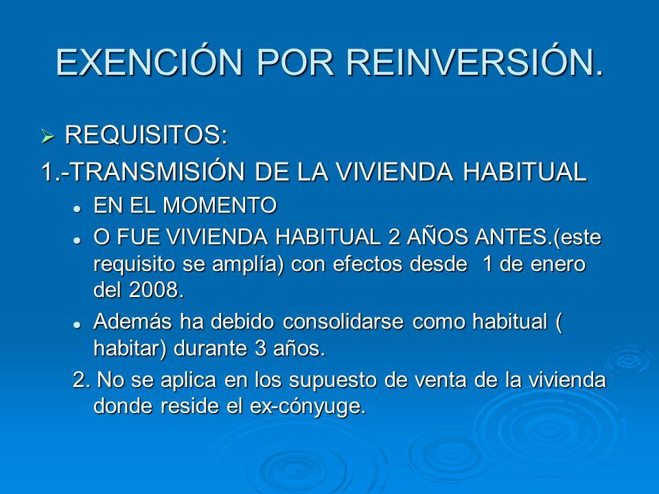 EXENCIÓN POR REINVERSIÓN. REQUISITOS: REQUISITOS: 1.-TRANSMISIÓN DE LA VIVIENDA HABITUAL EN EL MOMENTO EN EL MOMENTO O FUE VIVIENDA HABITUAL 2 AÑOS AN