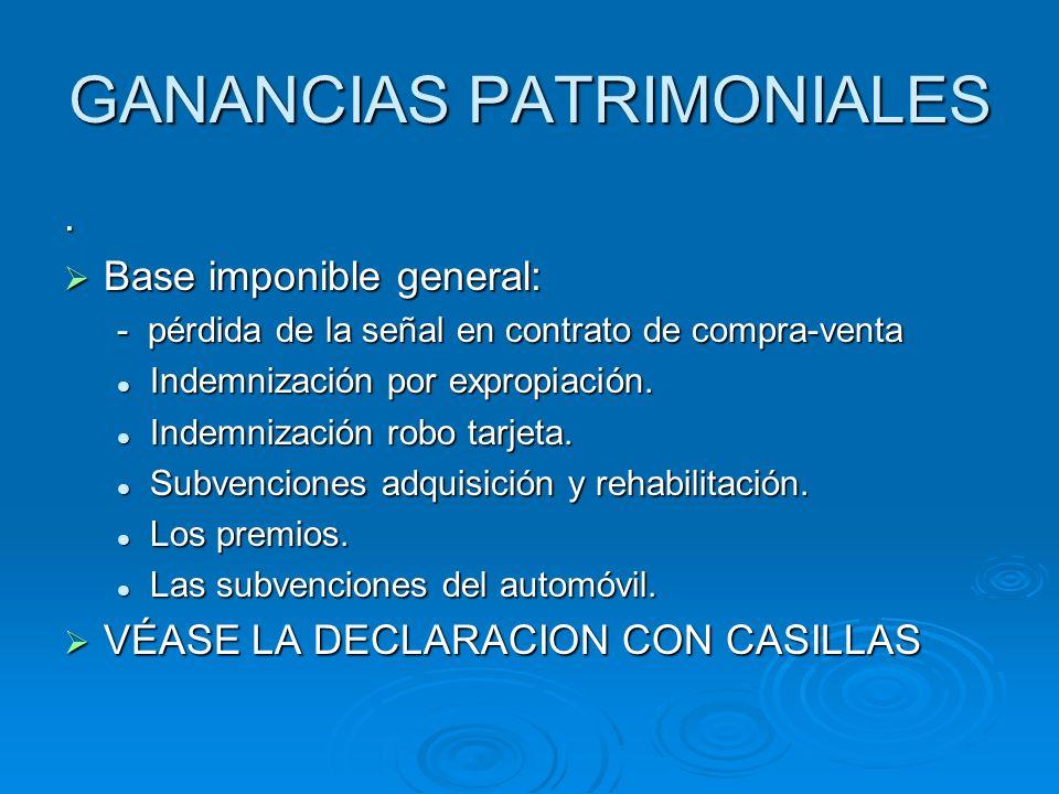 GANANCIAS PATRIMONIALES. Base imponible general: Base imponible general: - pérdida de la señal en contrato de compra-venta Indemnización por expropiac