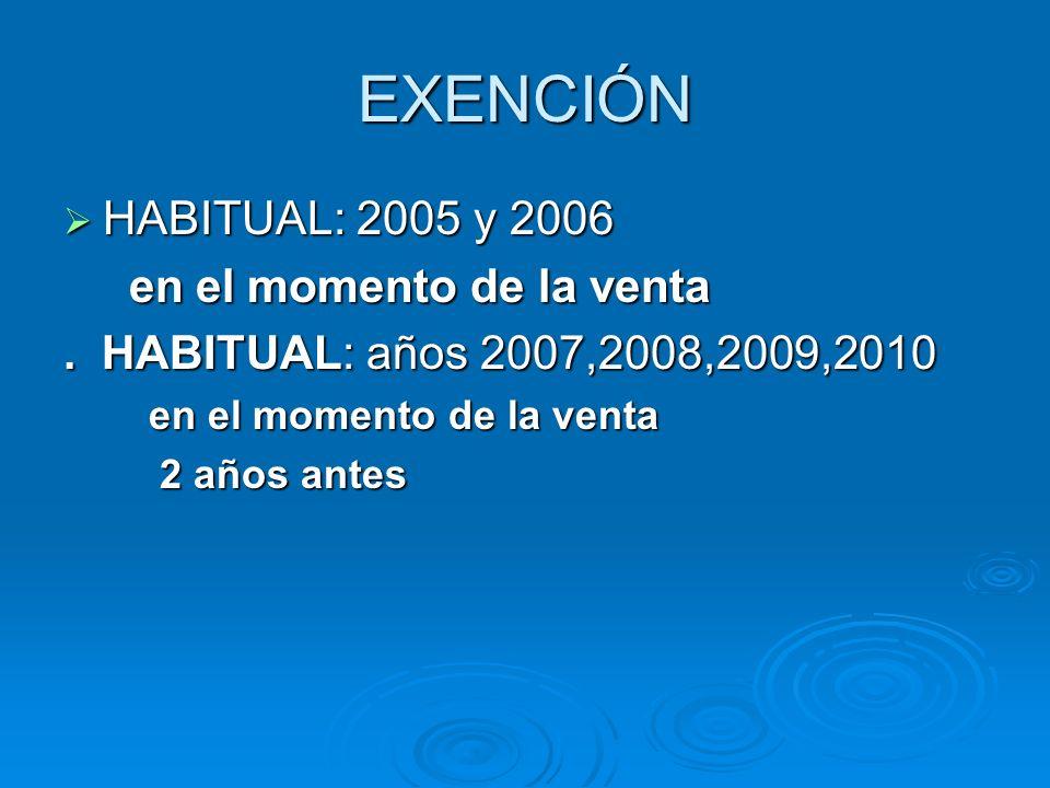 EXENCIÓN HABITUAL: 2005 y 2006 HABITUAL: 2005 y 2006 en el momento de la venta en el momento de la venta. HABITUAL: años 2007,2008,2009,2010 en el mom